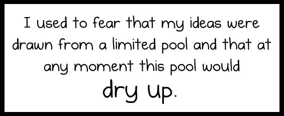 """I used to fear that my ideas were drawn from a limited pool and that at any moment this pool would dry up."""